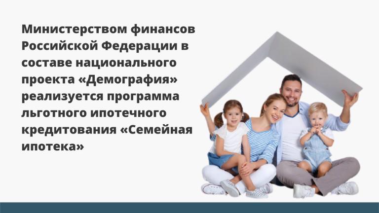 Министерство финансов Российской Федерации в составе национального проекта «Демография» реализуется программа льготного ипотечного кредитования «Семейная ипотека»