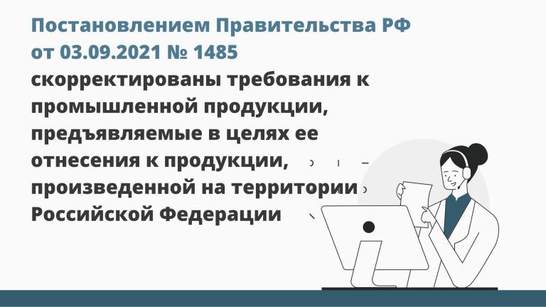 Постановлением Правительства РФ от 03.09.2021 № 1485 скорректированы требования к промышленной продукции, предъявляемые в целях ее отнесения к продукции, произведенной на территории Российской Федерации